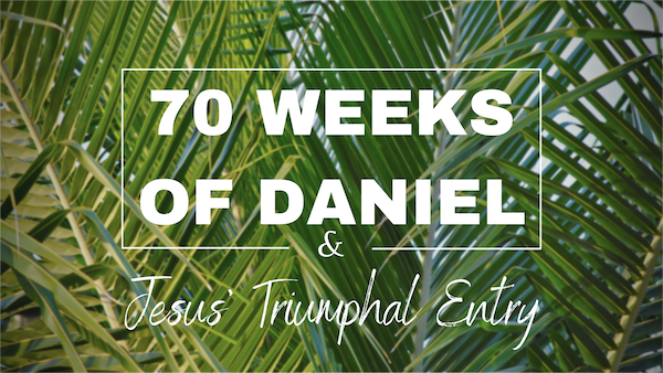 SPECIAL MESSAGE: 70 Weeks of Daniel & The Triumphal Entry